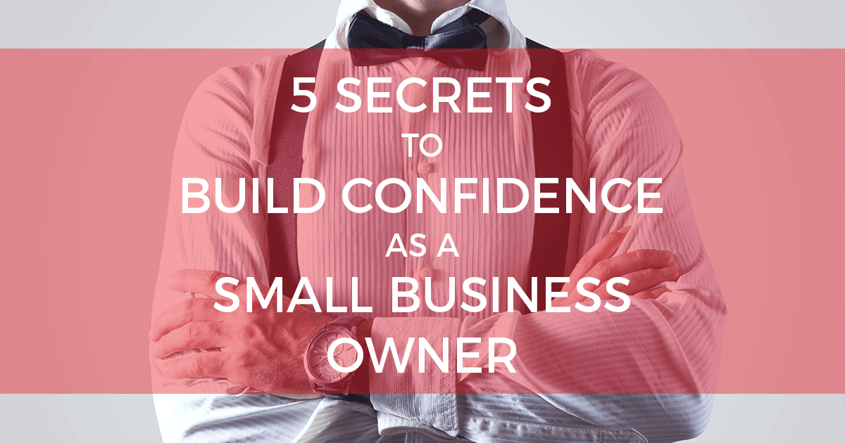 5 Secrets to Build Confidence as a Small Business Owner