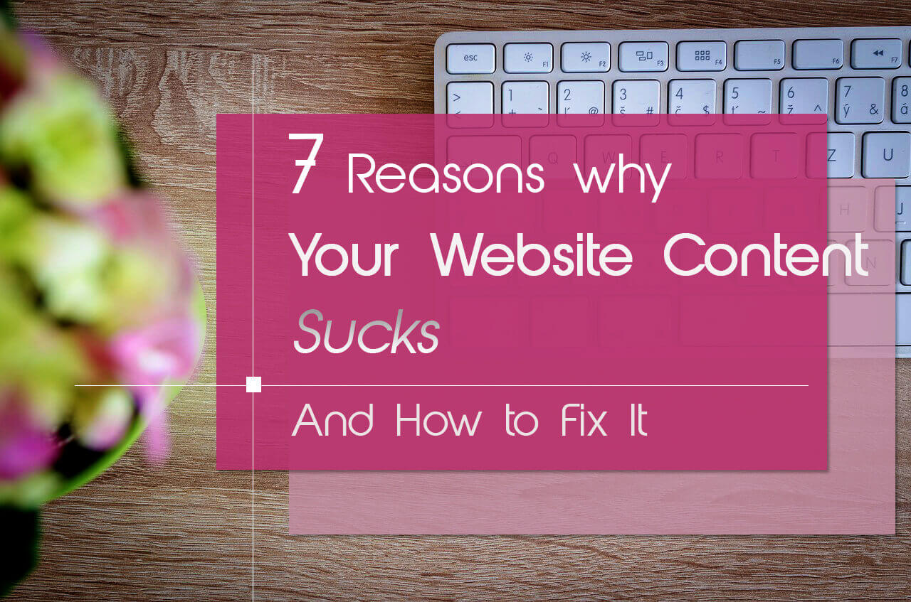 7 Reasons Why Your Website Content Sucks (And What To Do About It)!